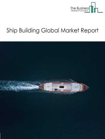 Ship Building Global Market Report 2021: COVID 19 Impact and Recovery to 2030