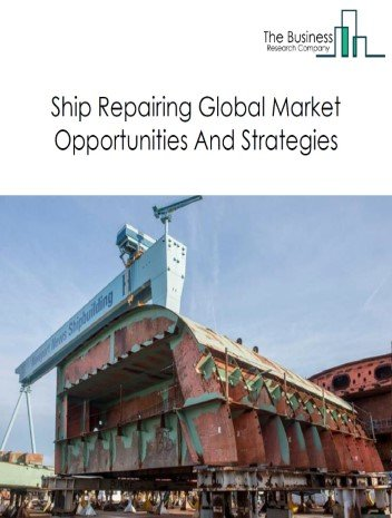 Ship Repairing Global Market Report 2020-30: COVID 19 Growth And Change