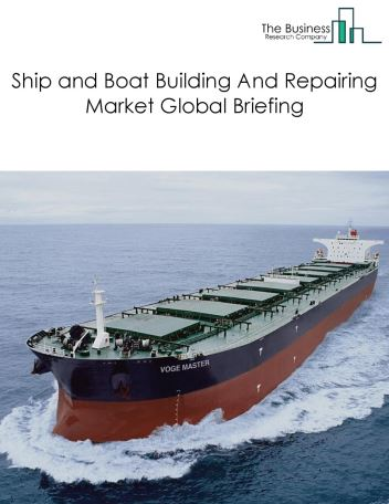 Ship and Boat Building And Repairing Market Global Briefing 2018