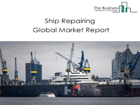 Ship Repairing Global Market Report 2021: COVID 19 Impact and Recovery to 2030