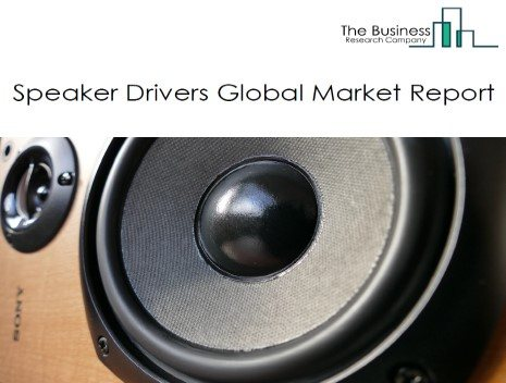 Speaker Drivers Global Market Report 2021: COVID-19 Growth And Change