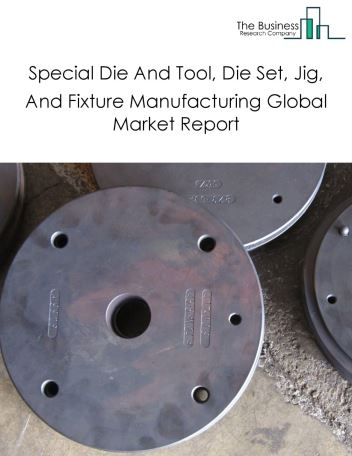 Special Die And Tool, Die Set, Jig, And Fixture Manufacturing Global Market Report 2018