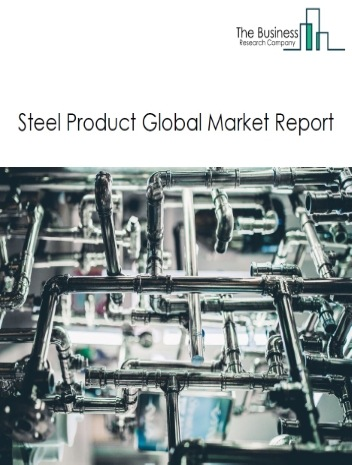 Steel Product Global Market Report 2020-30: Covid 19 Impact and Recovery