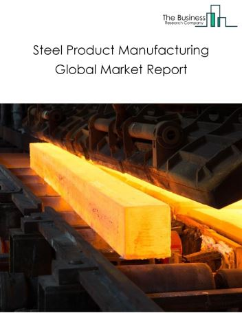 Steel Product Manufacturing Global Market Report 2020
