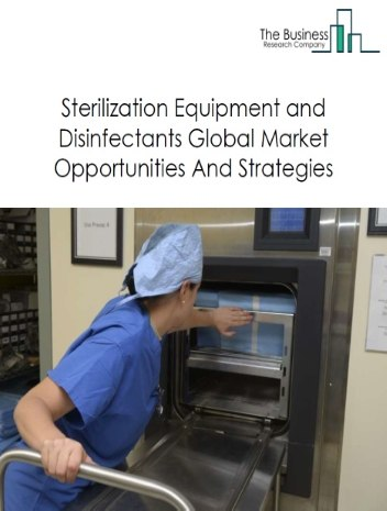 Sterilization Equipment and Disinfectants Market - By Type Of Products (Sterilization Equipment, Disinfectants), By Method (Physical Method, Chemical Method, Mechanical Method), By End User (Hospitals And Clinics, Clinical Laboratories, Pharmaceutical Companies, Other Industries, Non-Industrial Use ), And By Region, Opportunities And Strategies - Global Forecast To 2023