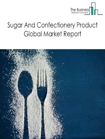 Sugar And Confectionery Product Global Market Report 2020-30: Covid 19 Impact and Recovery
