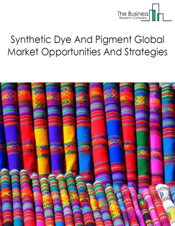 Synthetic Dyes And Pigments Market - By Segments (Textiles, Leather, Paints And Coatings, Plastic And Cosmetics), By Type, By Key Players, And By Region, Opportunities And Strategies – Global Forecast To 2022
