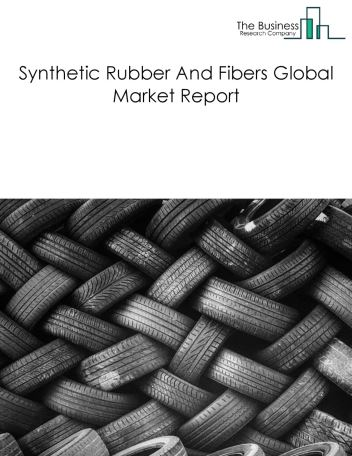 Synthetic Rubber And Fibers Global Market Report 2019