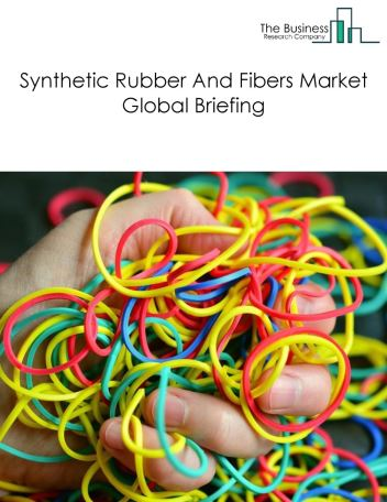 Synthetic Rubber And Fibers Market Global Briefing 2018