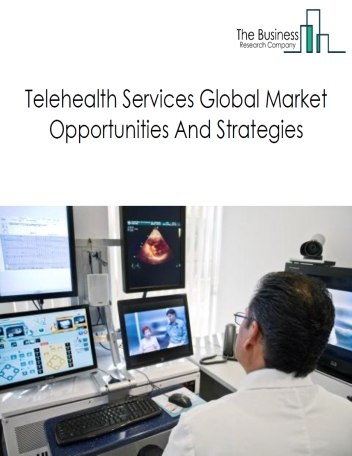 Telehealth Services Global Market, Opportunities And Strategies To 2022