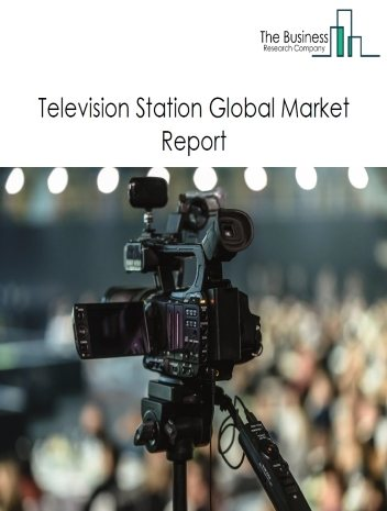 Television Station Global Market Report 2021: COVID 19 Impact and Recovery to 2030