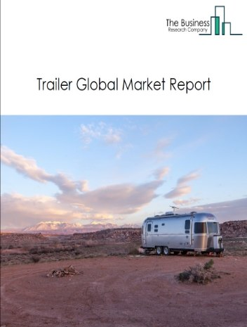 Trailer Global Market Report 2021: COVID-19 Impact and Recovery to 2030