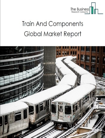 Global Train And Components Market Data And Industry Growth Analysis