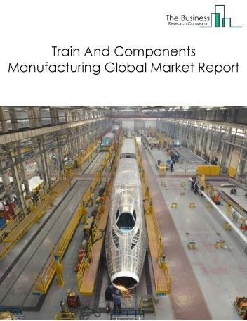 Train And Components Manufacturing Global Market Report 2019
