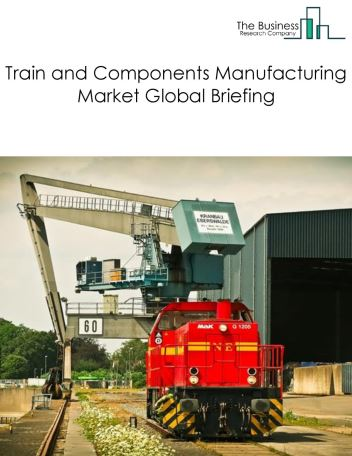 Train and Components Manufacturing Market Global Briefing 2018