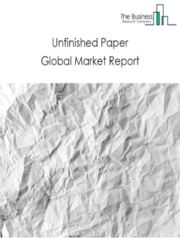 Unfinished Paper Global Market Report 2021: COVID-19 Impact and Recovery to 2030