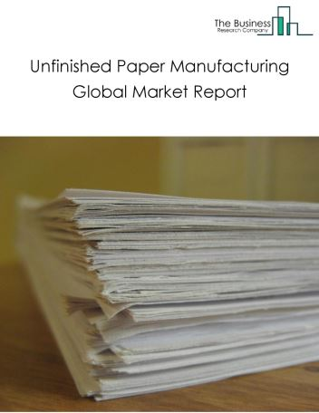 Unfinished Paper Manufacturing Global Market Report 2020