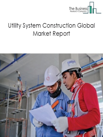Utility System Construction Global Market Report 2021: COVID-19 Impact and Recovery to 2030