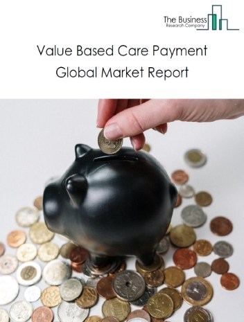 Value Based Care Payment Global Market Report 2020-30: Covid 19 Growth and Change