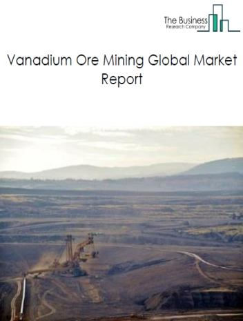 Vanadium Ore Mining Global Market Report 2019