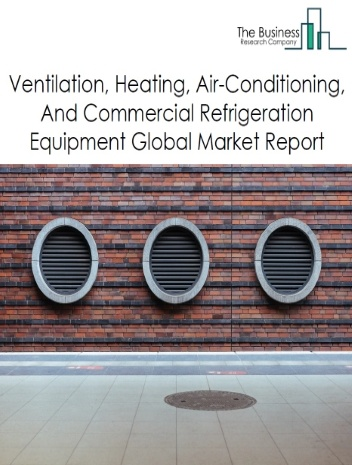 Ventilation, Heating, Air-Conditioning, And Commercial Refrigeration Equipment Global Market Report 2021: COVID-19 Impact and Recovery to 2030