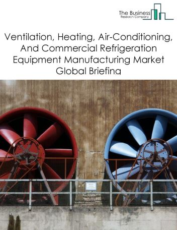 Ventilation, Heating, Air-Conditioning, And Commercial Refrigeration Equipment Manufacturing Market Global Briefing 2018
