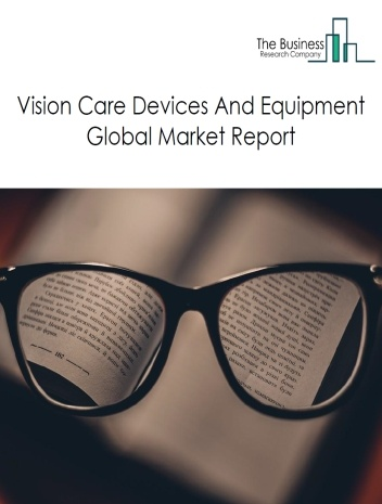Vision Care Devices And Equipment Global Market Report 2021: COVID 19 Impact and Recovery to 2030