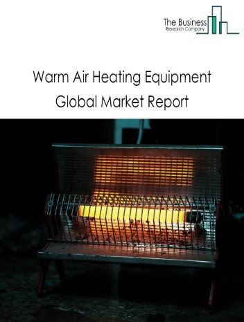 Warm Air Heating Equipment Global Market Report 2021: COVID 19 Impact and Recovery to 2030