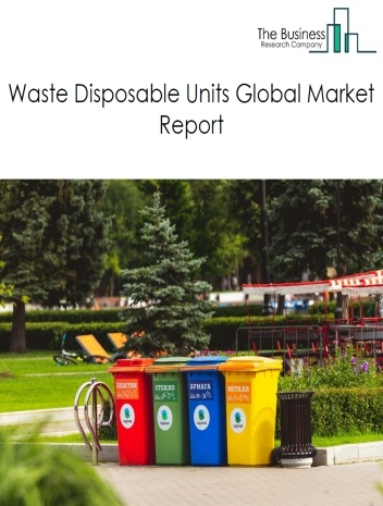 Waste Disposable Units Global Market Report 2021: COVID 19 Impact and Recovery to 2030