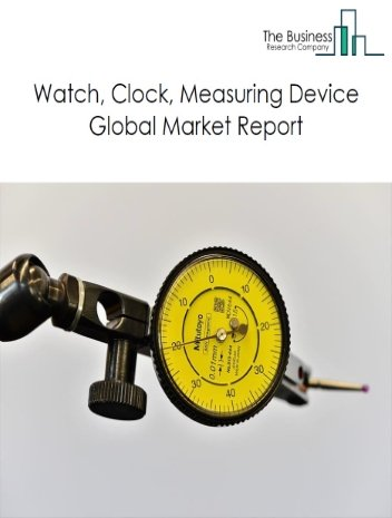 Watch, Clock, Measuring Device Global Market Report 2020-30: Covid 19 Impact and Recovery