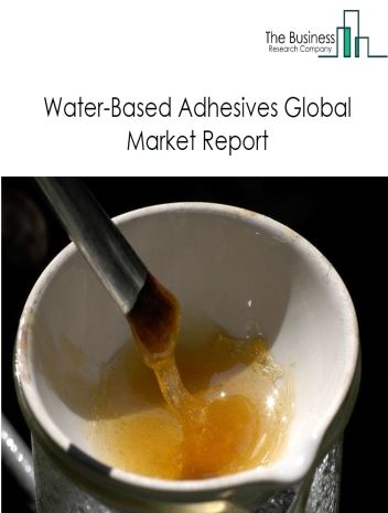 Water-Based Adhesives Global Market Report 2021: COVID 19 Impact and Recovery to 2030