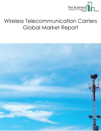 Wireless Telecommunication Carriers Global Market Report 2018