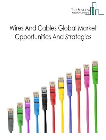 Wires And Cables Market - By Product (Fiber Optic Cables, Coaxial Cables And Others), By End Users (Energy, Telecommunication, Building & Construction, Industrial Manufacturing, Automotive, Medical Equipment), By Companies, And By Region, Opportunities And Strategies – Global Forecast To 2022