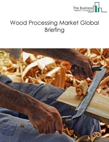 Wood Processing Market Global Briefing 2018