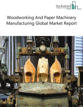 Woodworking And Paper Machinery Manufacturing Global Market Report 2019