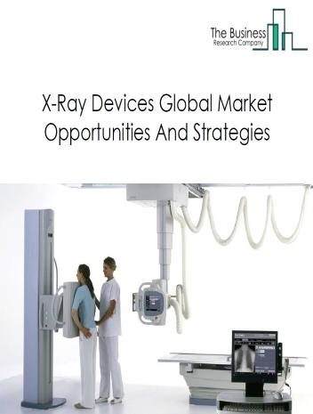 X-Ray Devices Market - By Product Type (Stationary X-Ray Devices, Mobile X-Ray Devices, Handheld X-Ray Devices), By Technology (Computed Radiography X-Ray Devices, Digital X-Ray Devices, Analog X-Ray Devices), And By Region, Opportunities And Strategies - Global Forecast To 2023