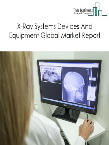 X-Ray Systems Devices And Equipment Global Market Report 2021: COVID 19 Impact and Recovery to 2030