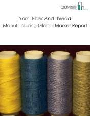 Yarn, Fiber And Thread Manufacturing Global Market Report 2018